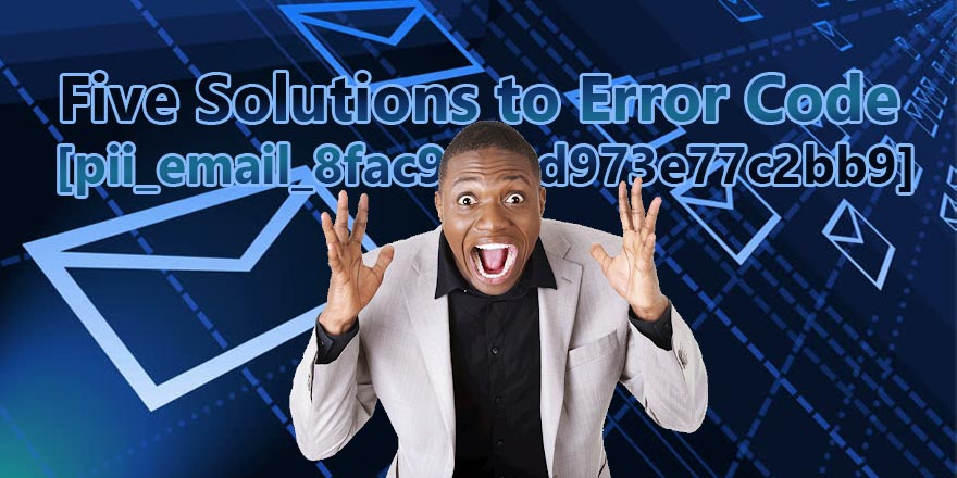 Five Solutions to Error Code [pii_email_8fac9ab2d973e77c2bb9]