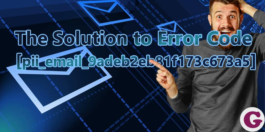The Solution to Error Code [pii_email_9adeb2eb81f173c673a5]