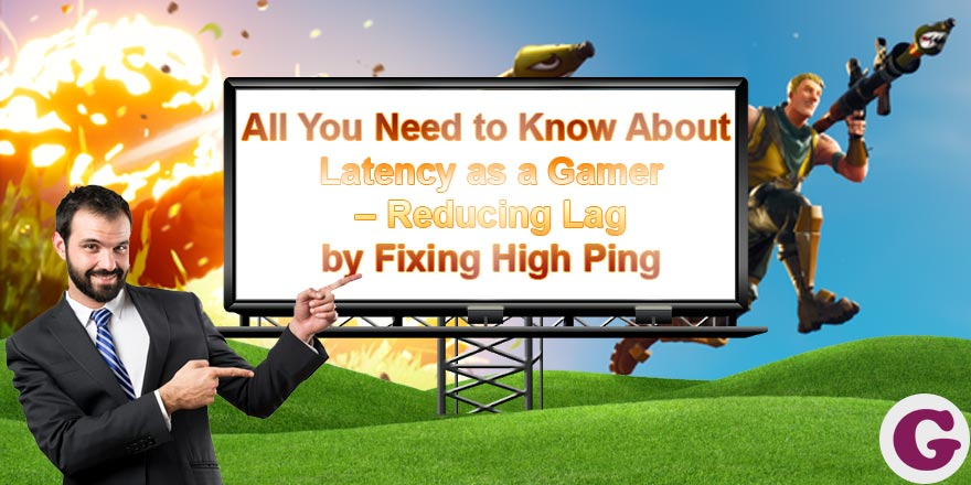 All You Need to Know About Latency as a Gamer – Reducing Lag by Fixing High Ping